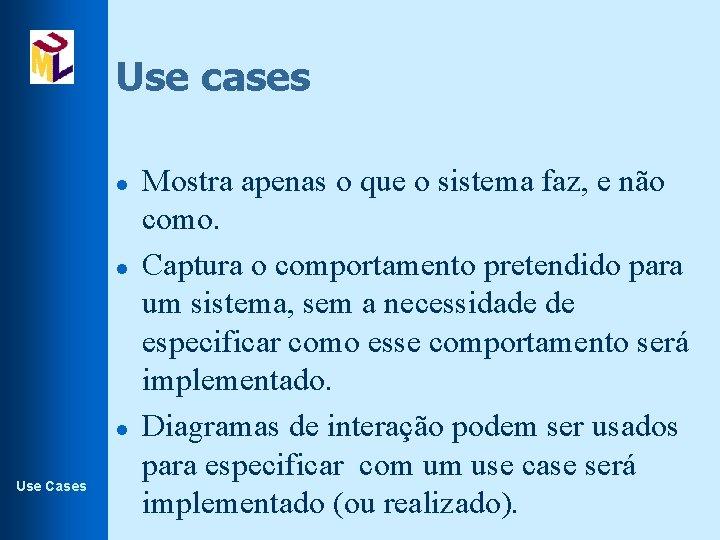 Use cases l l l Use Cases Mostra apenas o que o sistema faz,
