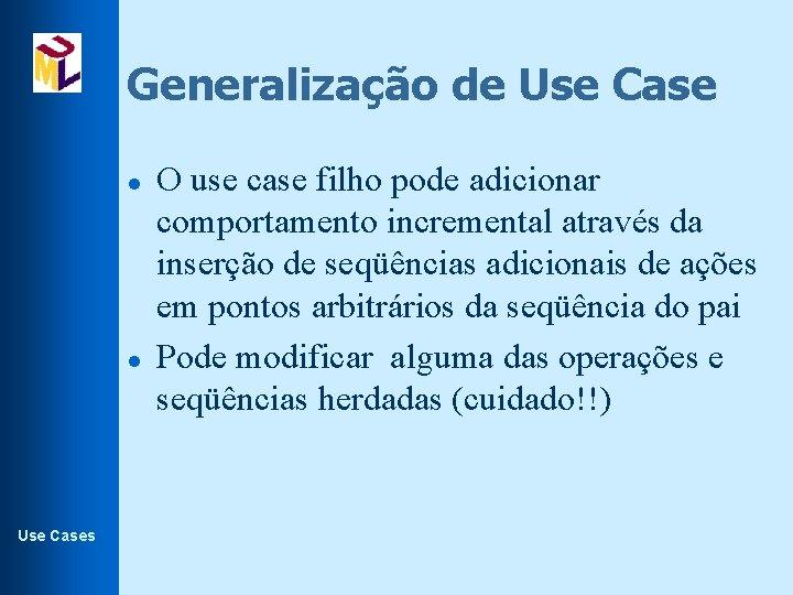 Generalização de Use Case l l Use Cases O use case filho pode adicionar