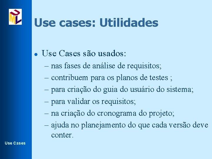 Use cases: Utilidades l Use Cases são usados: – nas fases de análise de