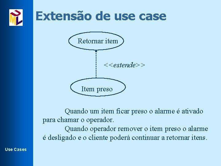 Extensão de use case Retornar item <<estende>> Item preso Quando um item ficar preso