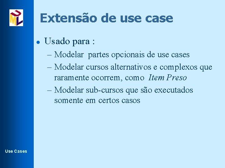 Extensão de use case l Usado para : – Modelar partes opcionais de use