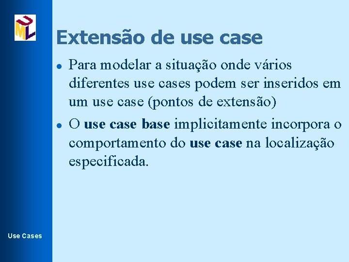 Extensão de use case l l Use Cases Para modelar a situação onde vários