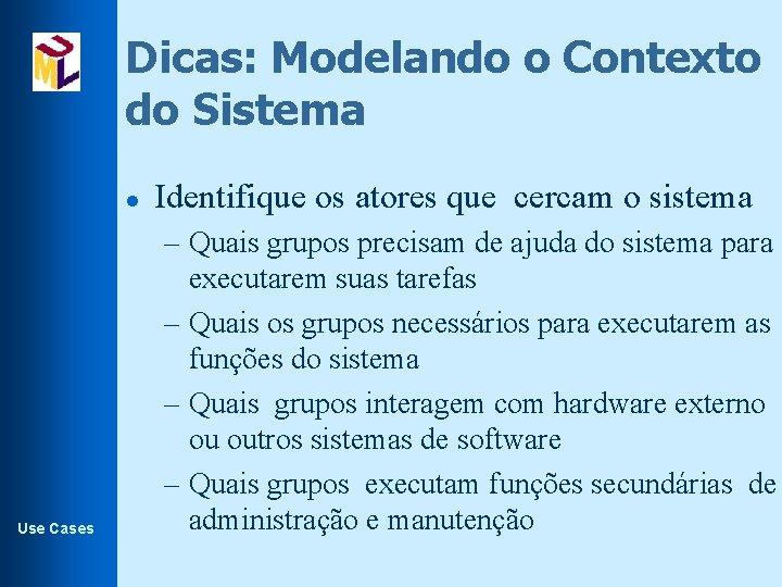 Dicas: Modelando o Contexto do Sistema l Use Cases Identifique os atores que cercam