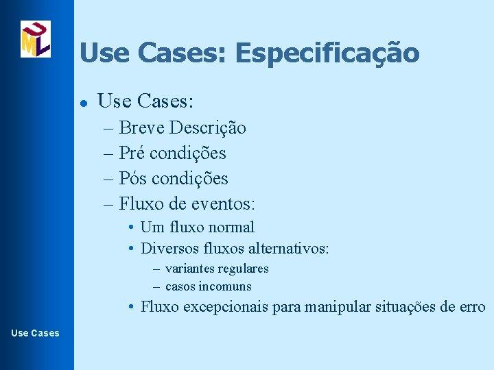 Use Cases: Especificação l Use Cases: – Breve Descrição – Pré condições – Pós