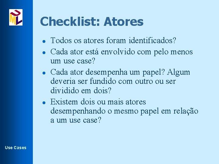 Checklist: Atores l l Use Cases Todos os atores foram identificados? Cada ator está