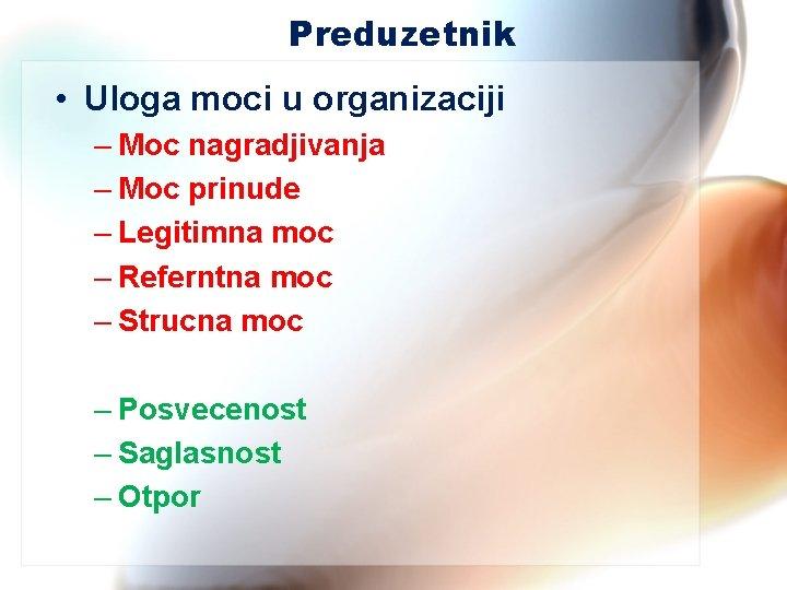 Preduzetnik • Uloga moci u organizaciji – Moc nagradjivanja – Moc prinude – Legitimna