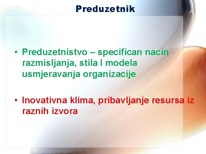 Preduzetnik • Preduzetnistvo – specifican nacin razmisljanja, stila I modela usmjeravanja organizacije • Inovativna