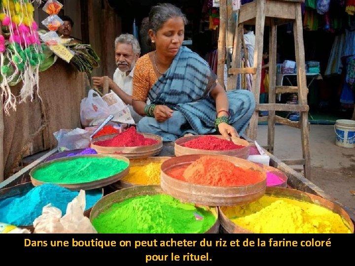 Dans une boutique on peut acheter du riz et de la farine coloré pour
