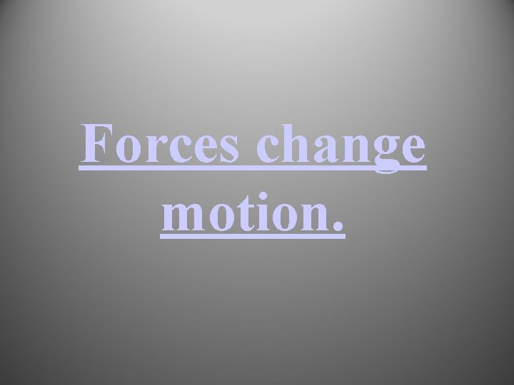 Forces change motion.
