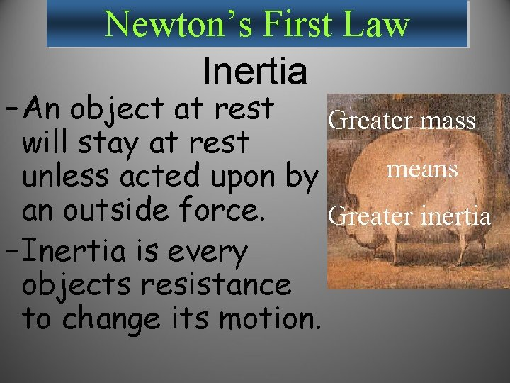 Newton's First Law Inertia – An object at rest Greater mass will stay at