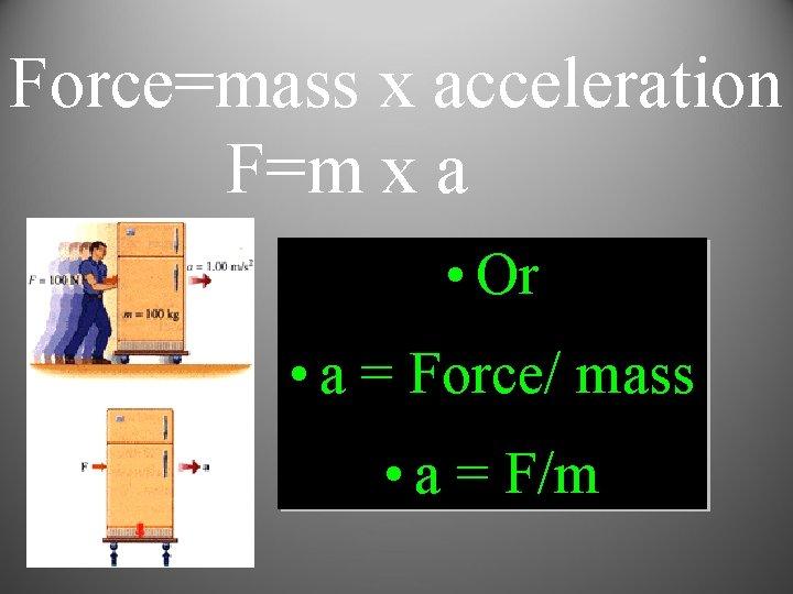 Force=mass x acceleration F=m x a • Or • a = Force/ mass •