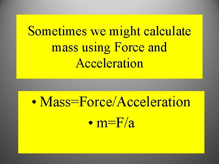 Sometimes we might calculate mass using Force and Acceleration • Mass=Force/Acceleration • m=F/a