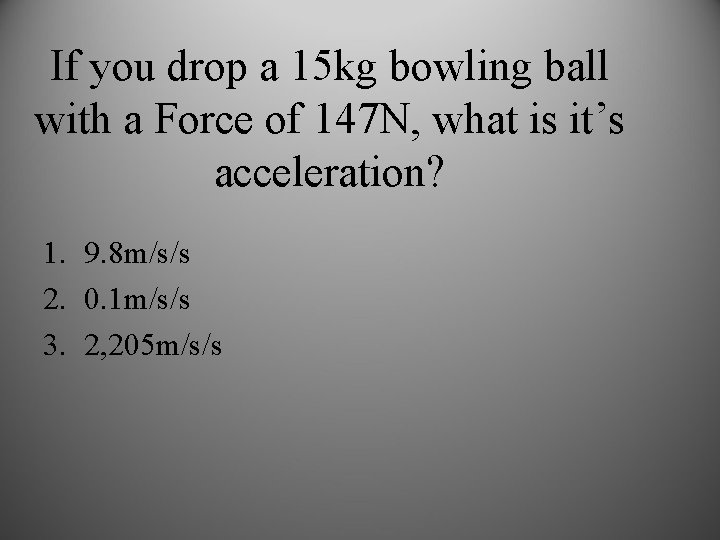 If you drop a 15 kg bowling ball with a Force of 147 N,
