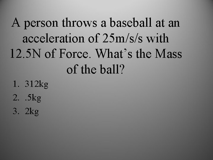 A person throws a baseball at an acceleration of 25 m/s/s with 12. 5