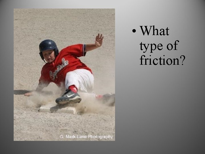 • What type of friction?