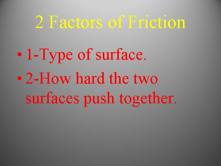 2 Factors of Friction • 1 -Type of surface. • 2 -How hard the