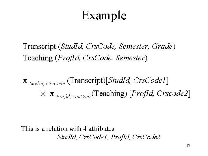 Example Transcript (Stud. Id, Crs. Code, Semester, Grade) Teaching (Prof. Id, Crs. Code, Semester)