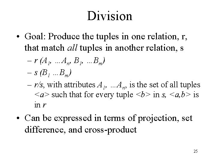 Division • Goal: Produce the tuples in one relation, r, that match all tuples