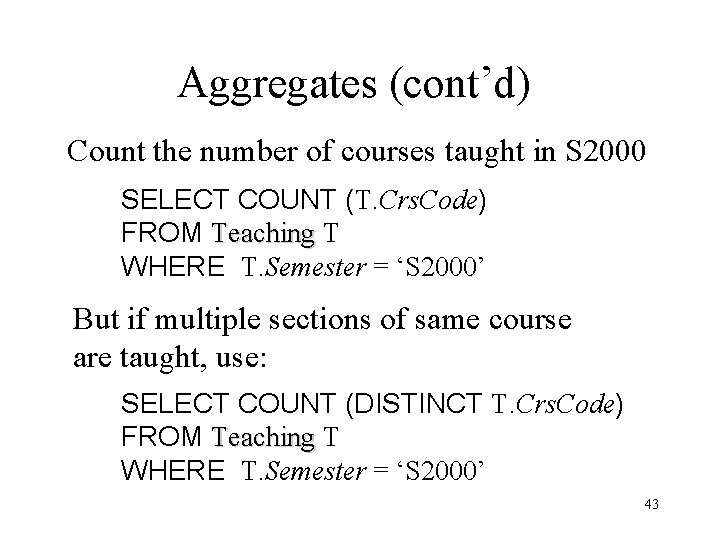 Aggregates (cont'd) Count the number of courses taught in S 2000 SELECT COUNT (T.