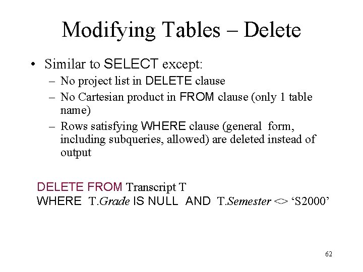 Modifying Tables – Delete • Similar to SELECT except: – No project list in