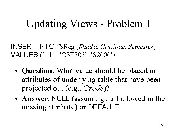Updating Views - Problem 1 INSERT INTO Cs. Reg (Stud. Id, Crs. Code, Semester)