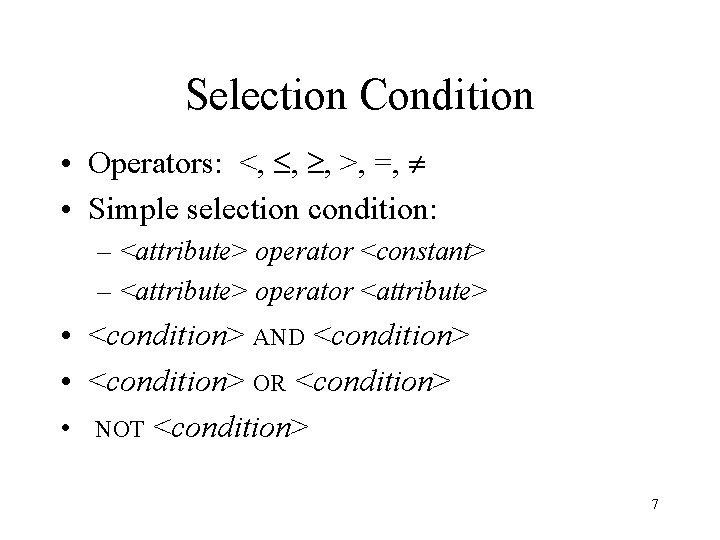 Selection Condition • Operators: <, , , >, =, • Simple selection condition: –
