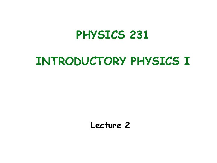 PHYSICS 231 INTRODUCTORY PHYSICS I Lecture 2