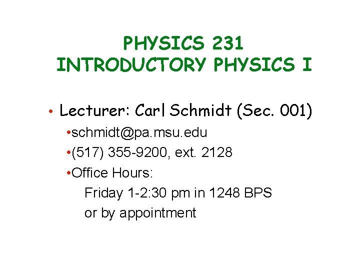 PHYSICS 231 INTRODUCTORY PHYSICS I • Lecturer: Carl Schmidt (Sec. 001) • schmidt@pa. msu.