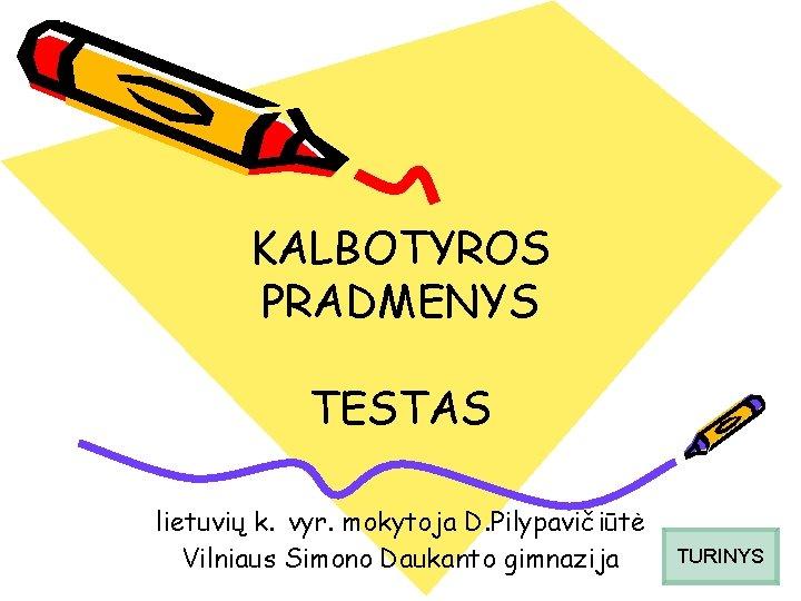 KALBOTYROS PRADMENYS TESTAS lietuvių k. vyr. mokytoja D. Pilypavičiūtė Vilniaus Simono Daukanto gimnazija TURINYS
