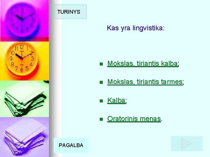 TURINYS Kas yra lingvistika: PAGALBA n Mokslas, tiriantis kalbą; n Mokslas, tiriantis tarmes; n
