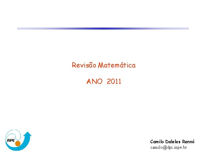 Revisão Matemática ANO 2011 Camilo Daleles Rennó camilo@dpi. inpe. br