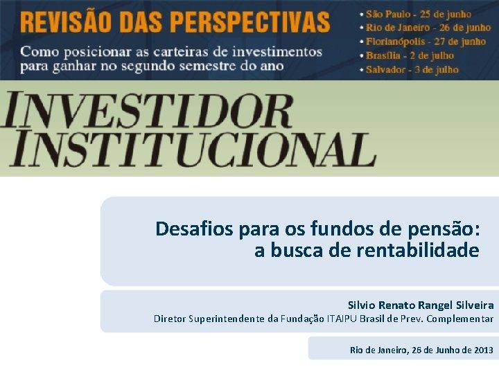 Desafios para os fundos de pensão: a busca de rentabilidade Silvio Renato Rangel Silveira