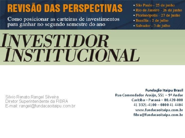 Silvio Renato Rangel Silveira Diretor Superintendente da FIBRA E-mail: rangel@fundacaoitaipu. com. br Fundação Itaipu