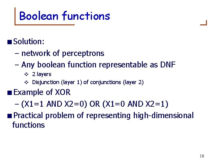 Boolean functions <Solution: – network of perceptrons – Any boolean function representable as DNF