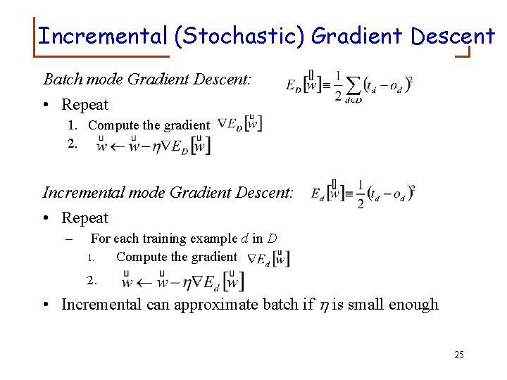 Incremental (Stochastic) Gradient Descent Batch mode Gradient Descent: • Repeat 1. Compute the gradient