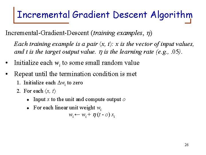 Incremental Gradient Descent Algorithm Incremental-Gradient-Descent (training examples, ) Each training example is a pair