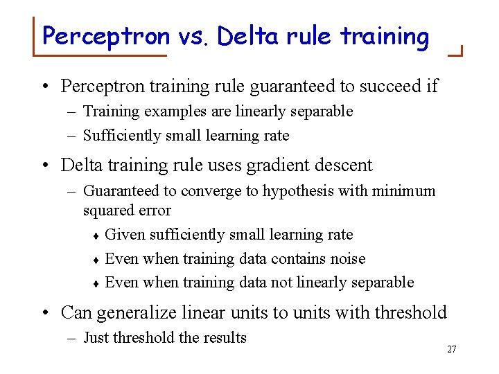 Perceptron vs. Delta rule training • Perceptron training rule guaranteed to succeed if –