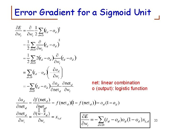Error Gradient for a Sigmoid Unit net: linear combination o (output): logistic function 33