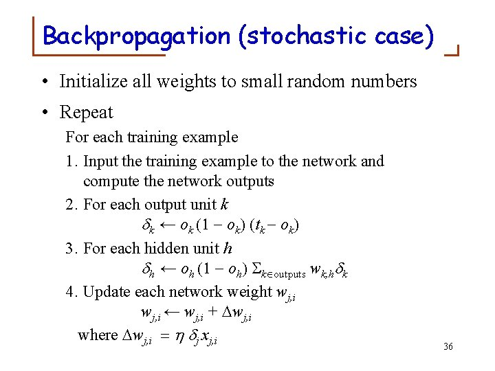 Backpropagation (stochastic case) • Initialize all weights to small random numbers • Repeat For