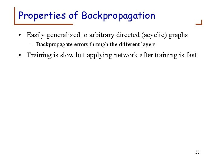 Properties of Backpropagation • Easily generalized to arbitrary directed (acyclic) graphs – Backpropagate errors