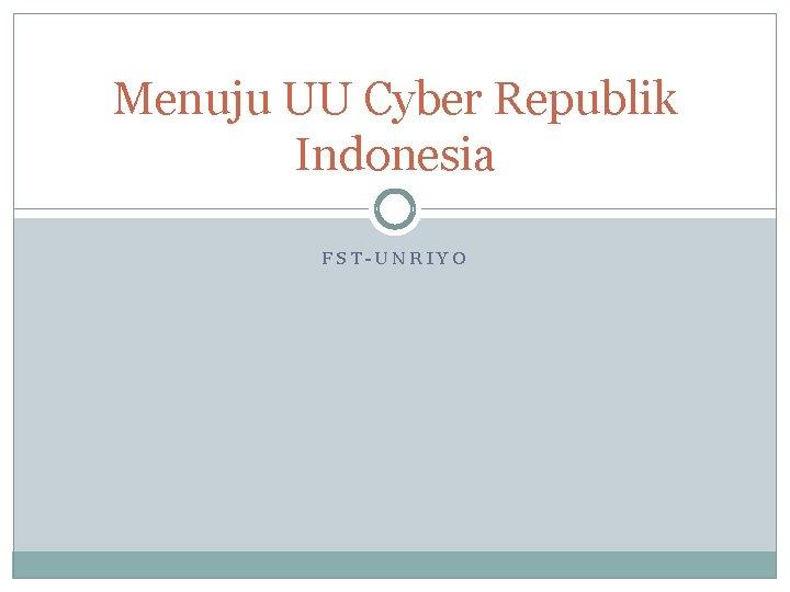 Menuju UU Cyber Republik Indonesia FST-UNRIYO