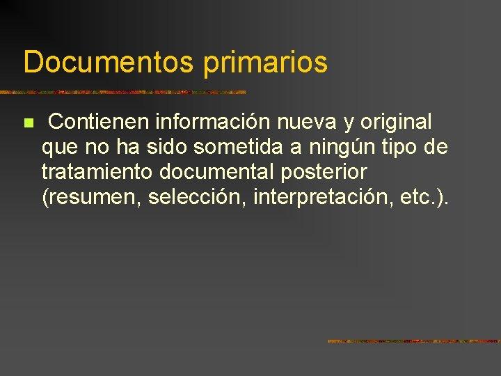Documentos primarios Contienen información nueva y original que no ha sido sometida a ningún