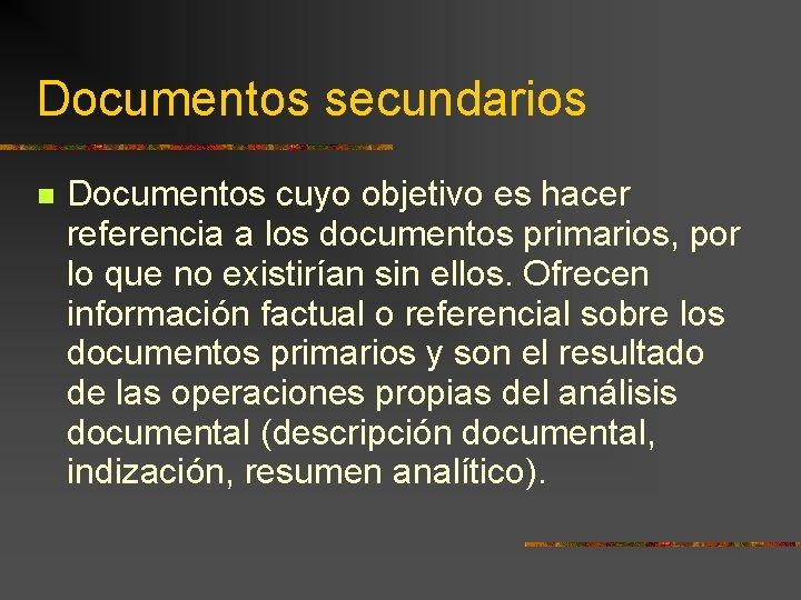 Documentos secundarios Documentos cuyo objetivo es hacer referencia a los documentos primarios, por lo