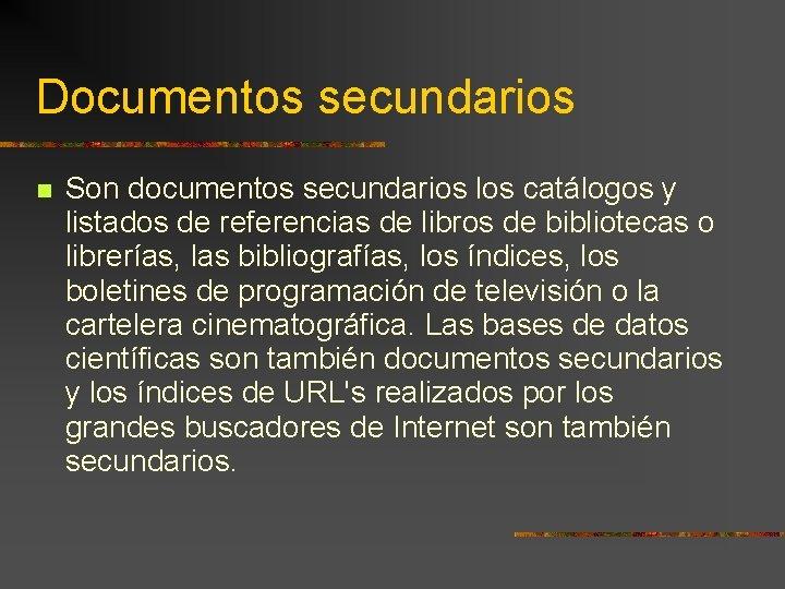 Documentos secundarios Son documentos secundarios los catálogos y listados de referencias de libros de