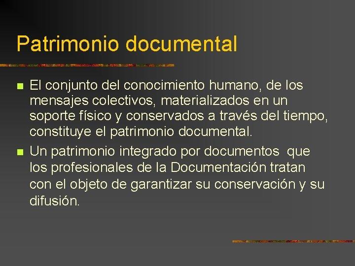 Patrimonio documental El conjunto del conocimiento humano, de los mensajes colectivos, materializados en un