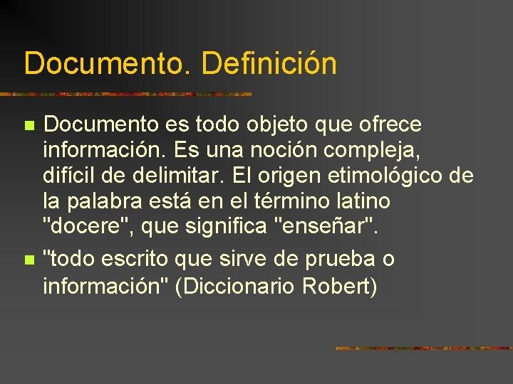 Documento. Definición Documento es todo objeto que ofrece información. Es una noción compleja, difícil