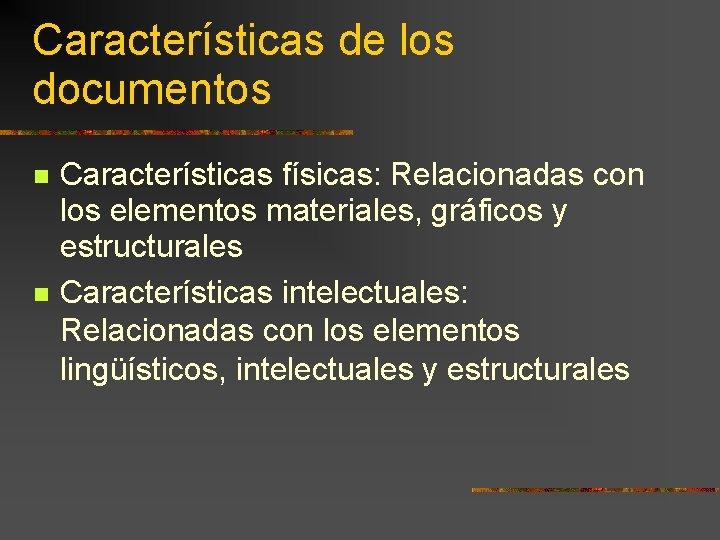 Características de los documentos Características físicas: Relacionadas con los elementos materiales, gráficos y estructurales