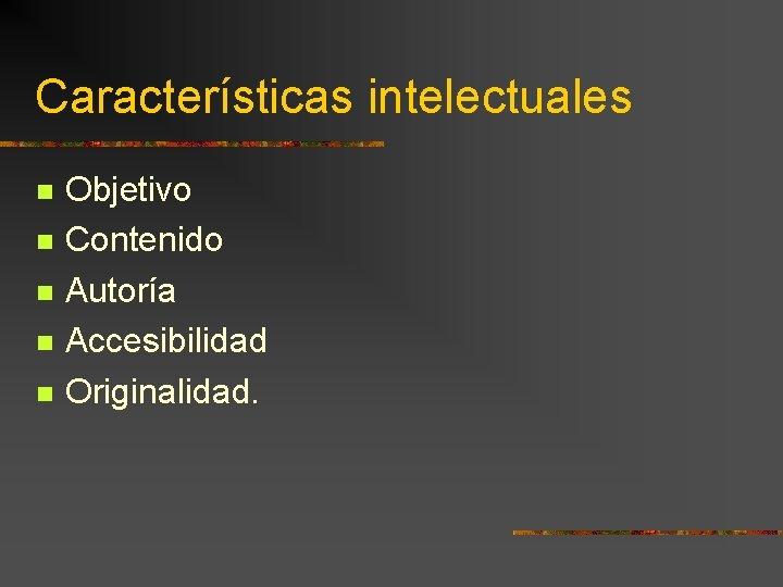 Características intelectuales Objetivo Contenido Autoría Accesibilidad Originalidad.