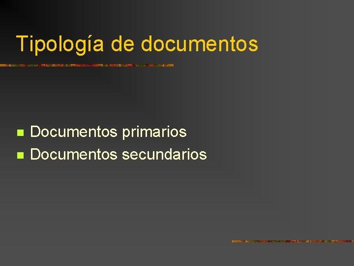 Tipología de documentos Documentos primarios Documentos secundarios