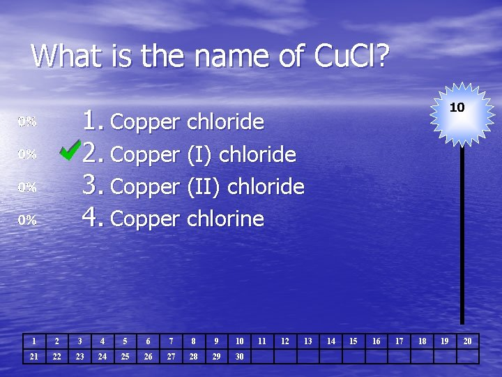 What is the name of Cu. Cl? 10 1. Copper chloride 2. Copper (I)